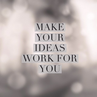 Make Your Ideas Work For You